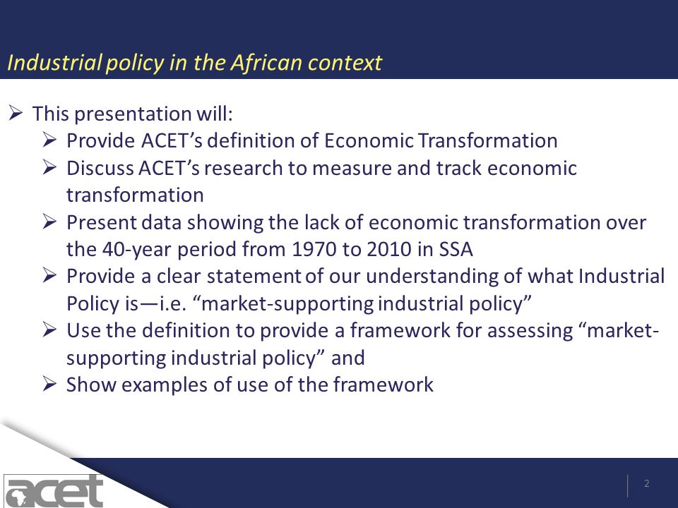 Industrial policy in the African context 2  This presentation will:  Provide ACET's definition of Economic Transformation  Discuss ACET's research to measure and track economic transformation  Present data showing the lack of economic transformation over the 40-year period from 1970 to 2010 in SSA  Provide a clear statement of our understanding of what Industrial Policy is—i.e.