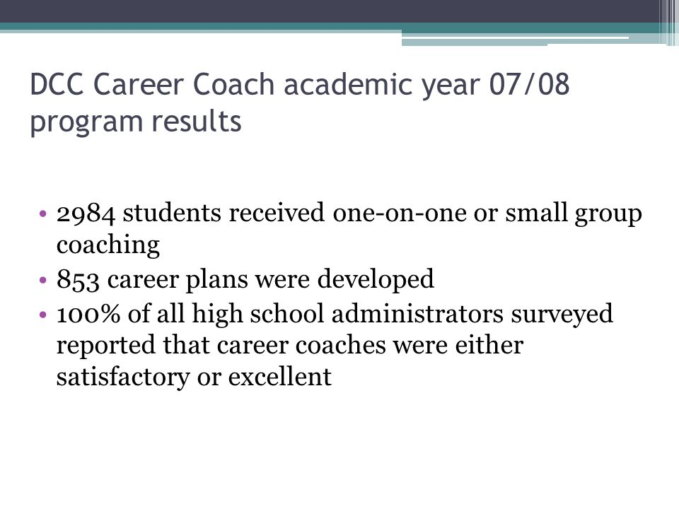DCC Career Coach academic year 07/08 program results 2984 students received one-on-one or small group coaching 853 career plans were developed 100% of all high school administrators surveyed reported that career coaches were either satisfactory or excellent