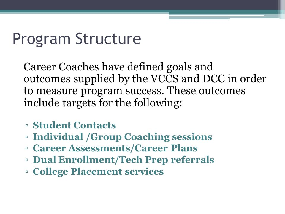 Program Structure Career Coaches have defined goals and outcomes supplied by the VCCS and DCC in order to measure program success.
