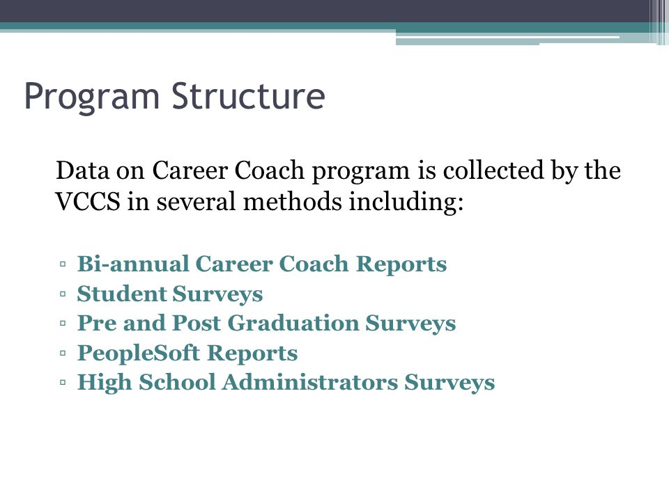 Program Structure Data on Career Coach program is collected by the VCCS in several methods including: ▫Bi-annual Career Coach Reports ▫Student Surveys ▫Pre and Post Graduation Surveys ▫PeopleSoft Reports ▫High School Administrators Surveys