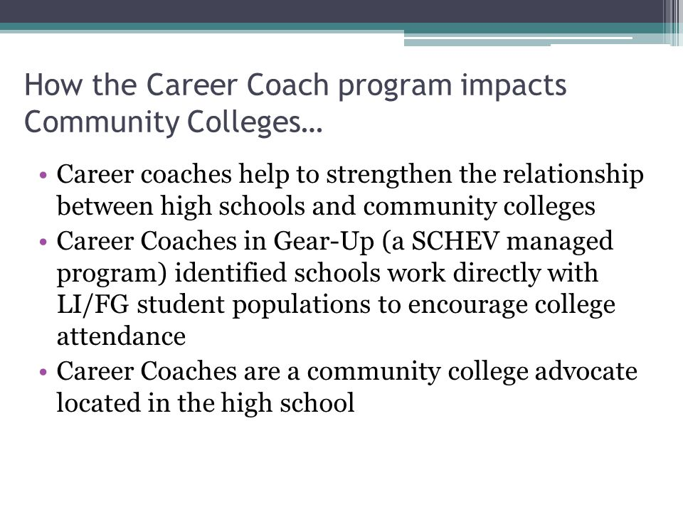 How the Career Coach program impacts Community Colleges… Career coaches help to strengthen the relationship between high schools and community colleges Career Coaches in Gear-Up (a SCHEV managed program) identified schools work directly with LI/FG student populations to encourage college attendance Career Coaches are a community college advocate located in the high school