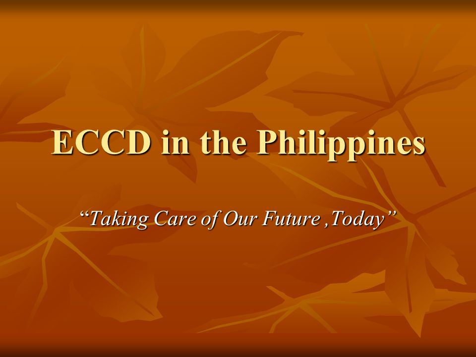 """ECCD in the Philippines """"Taking Care of Our Future,Today"""""""