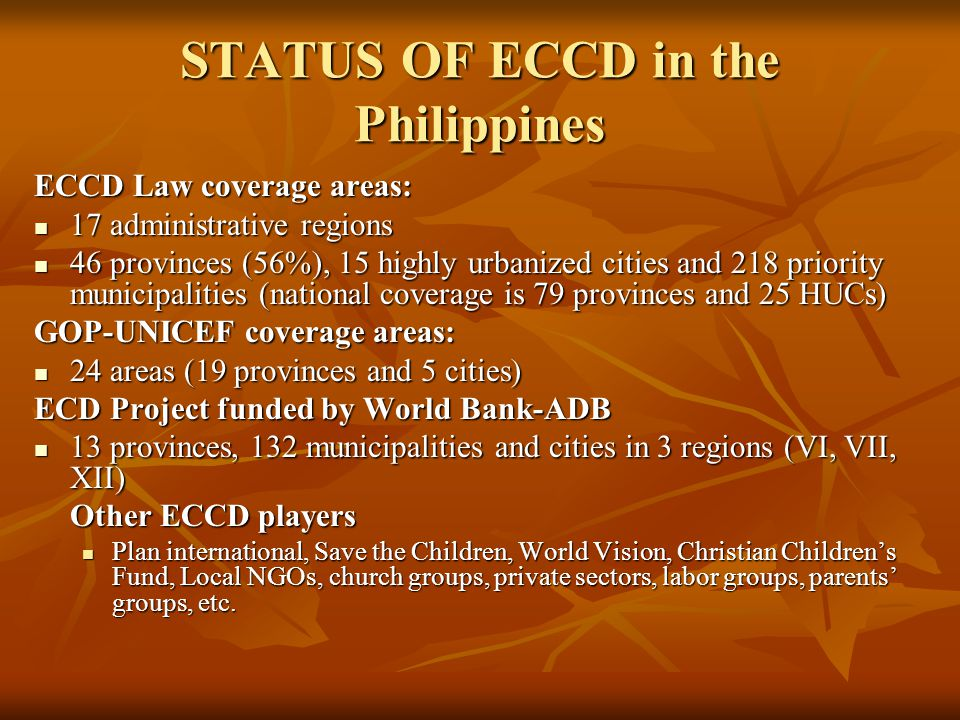 STATUS OF ECCD in the Philippines ECCD Law coverage areas: 17 administrative regions 17 administrative regions 46 provinces (56%), 15 highly urbanized