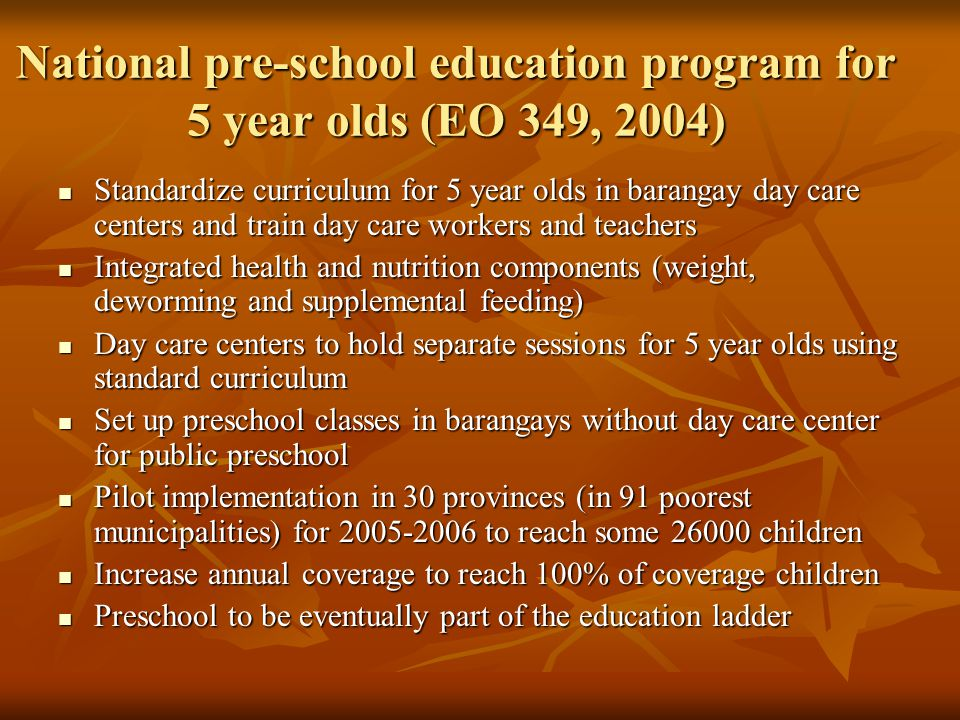 National pre-school education program for 5 year olds (EO 349, 2004) Standardize curriculum for 5 year olds in barangay day care centers and train day