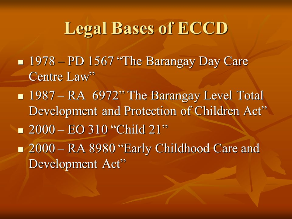 """Legal Bases of ECCD 1978 – PD 1567 """"The Barangay Day Care Centre Law"""" 1978 – PD 1567 """"The Barangay Day Care Centre Law"""" 1987 – RA 6972"""" The Barangay L"""