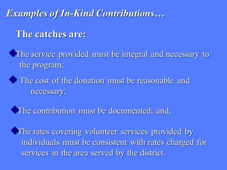 Examples of In-Kind Contributions…  The service provided must be integral and necessary to the program; The catches are:  The cost of the donation m