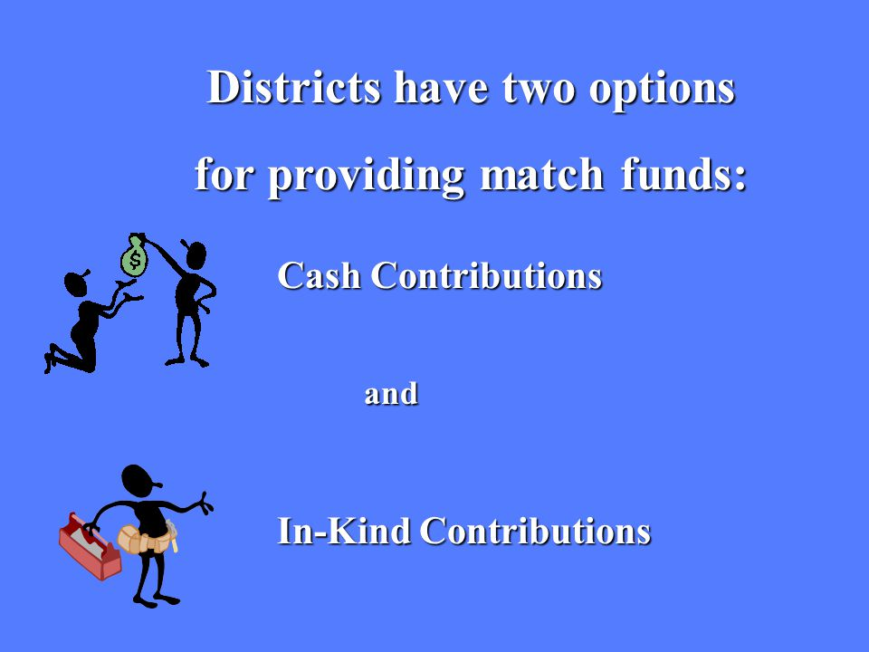 Districts have two options for providing match funds: Cash Contributions and In-Kind Contributions