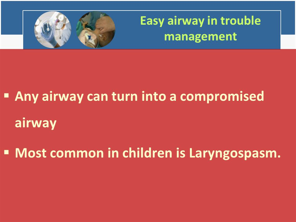 Easy airway in trouble management  Any airway can turn into a compromised airway  Most common in children is Laryngospasm.