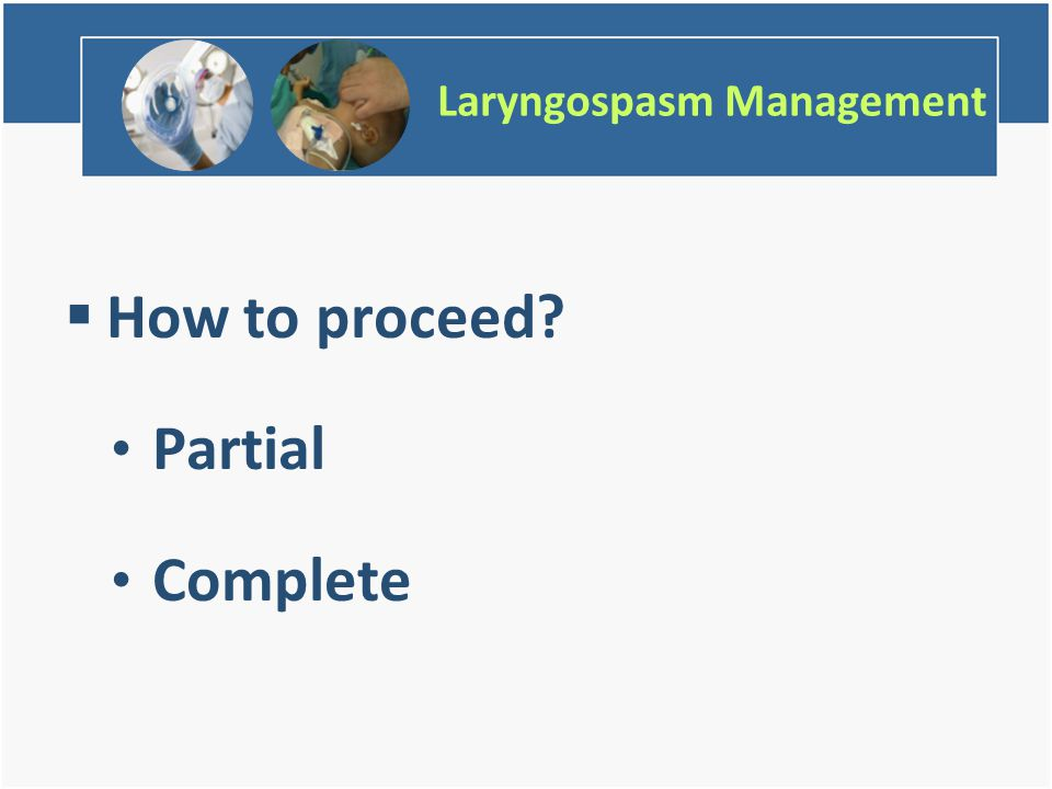 Laryngospasm Management  How to proceed Partial Complete