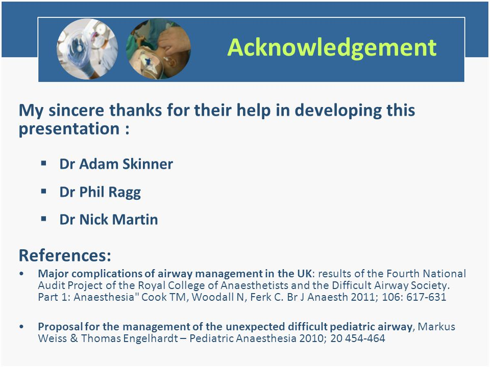Acknowledgement My sincere thanks for their help in developing this presentation :  Dr Adam Skinner  Dr Phil Ragg  Dr Nick Martin References: Major complications of airway management in the UK: results of the Fourth National Audit Project of the Royal College of Anaesthetists and the Difficult Airway Society.