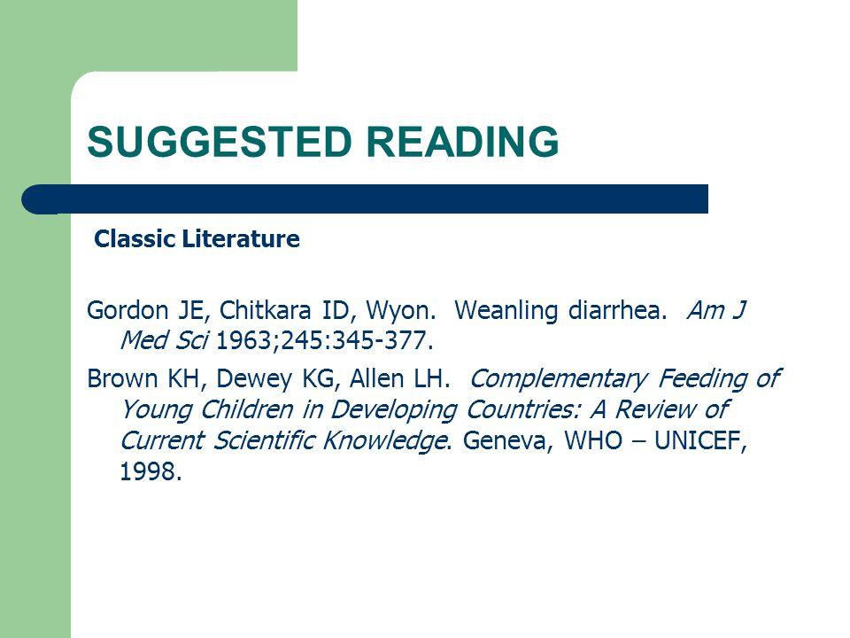 SUGGESTED READING Classic Literature Gordon JE, Chitkara ID, Wyon. Weanling diarrhea. Am J Med Sci 1963;245:345-377. Brown KH, Dewey KG, Allen LH. Com