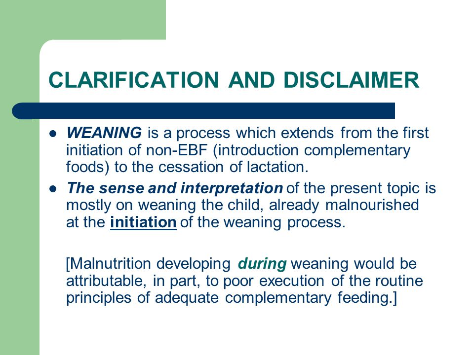 CLARIFICATION AND DISCLAIMER WEANING is a process which extends from the first initiation of non-EBF (introduction complementary foods) to the cessati
