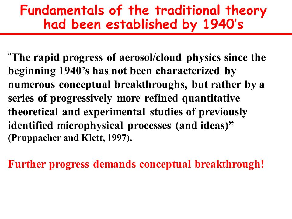 Fundamentals of the traditional theory had been established by 1940's The rapid progress of aerosol/cloud physics since the beginning 1940's has not been characterized by numerous conceptual breakthroughs, but rather by a series of progressively more refined quantitative theoretical and experimental studies of previously identified microphysical processes (and ideas) (Pruppacher and Klett, 1997).