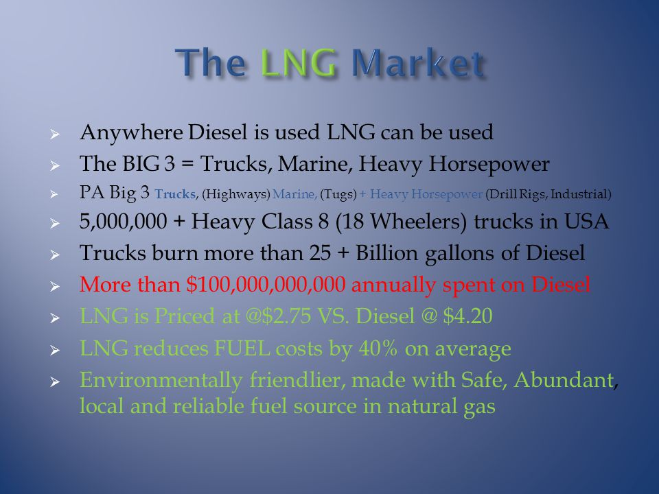  Anywhere Diesel is used LNG can be used  The BIG 3 = Trucks, Marine, Heavy Horsepower  PA Big 3 Trucks, (Highways) Marine, (Tugs) + Heavy Horsepower (Drill Rigs, Industrial)  5,000,000 + Heavy Class 8 (18 Wheelers) trucks in USA  Trucks burn more than 25 + Billion gallons of Diesel  More than $100,000,000,000 annually spent on Diesel  LNG is Priced at @$2.75 VS.
