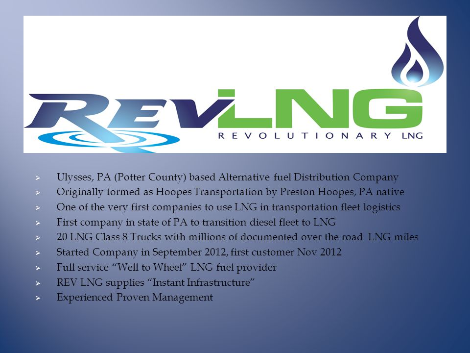  Ulysses, PA (Potter County) based Alternative fuel Distribution Company  Originally formed as Hoopes Transportation by Preston Hoopes, PA native  One of the very first companies to use LNG in transportation fleet logistics  First company in state of PA to transition diesel fleet to LNG  20 LNG Class 8 Trucks with millions of documented over the road LNG miles  Started Company in September 2012, first customer Nov 2012  Full service Well to Wheel LNG fuel provider  REV LNG supplies Instant Infrastructure  Experienced Proven Management