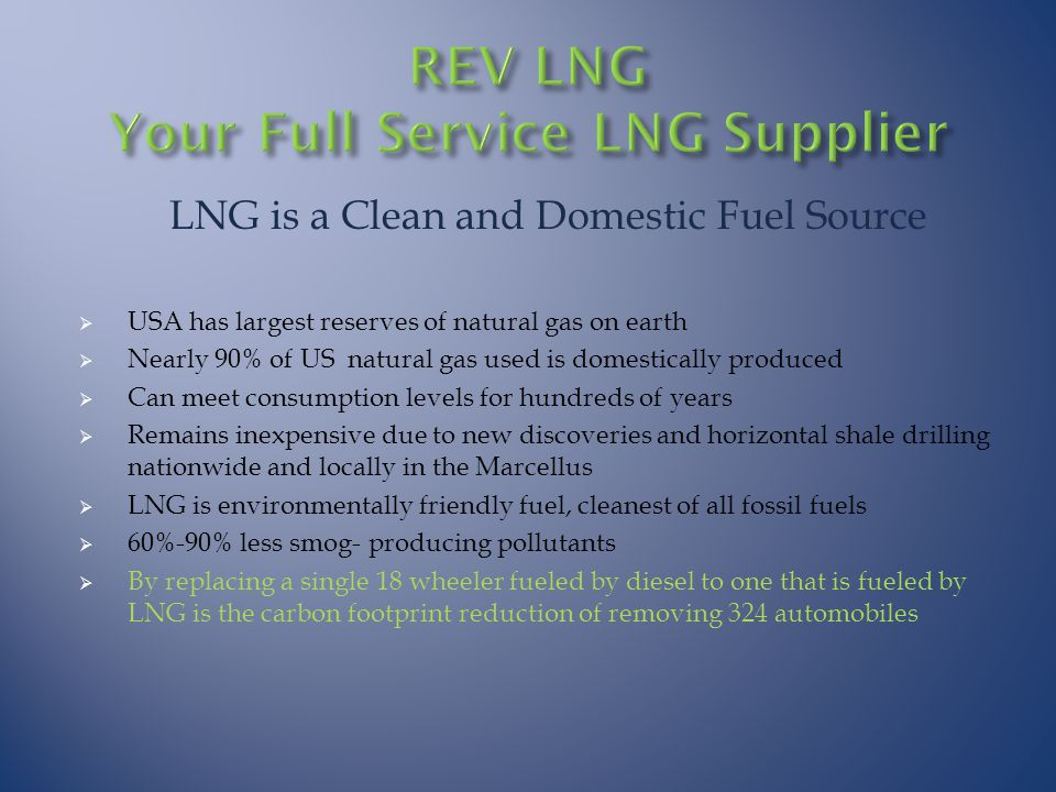 LNG is a Clean and Domestic Fuel Source  USA has largest reserves of natural gas on earth  Nearly 90% of US natural gas used is domestically produced  Can meet consumption levels for hundreds of years  Remains inexpensive due to new discoveries and horizontal shale drilling nationwide and locally in the Marcellus  LNG is environmentally friendly fuel, cleanest of all fossil fuels  60%-90% less smog- producing pollutants  By replacing a single 18 wheeler fueled by diesel to one that is fueled by LNG is the carbon footprint reduction of removing 324 automobiles