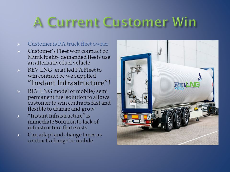  Customer is PA truck fleet owner  Customer's Fleet won contract bc Municipality demanded fleets use an alternative fuel vehicle  REV LNG enabled PA Fleet to win contract bc we supplied Instant Infrastructure .