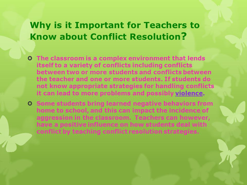 Why is it Important for Teachers to Know about Conflict Resolution ?  The classroom is a complex environment that lends itself to a variety of confli