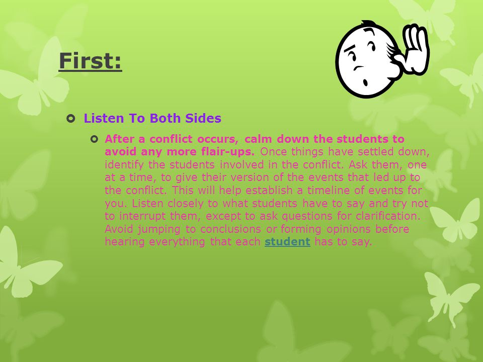First:  Listen To Both Sides  After a conflict occurs, calm down the students to avoid any more flair-ups. Once things have settled down, identify t