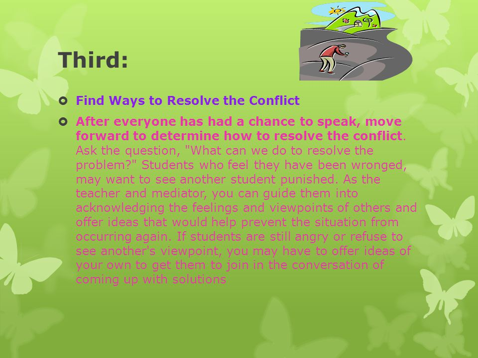 Third:  Find Ways to Resolve the Conflict  After everyone has had a chance to speak, move forward to determine how to resolve the conflict. Ask the