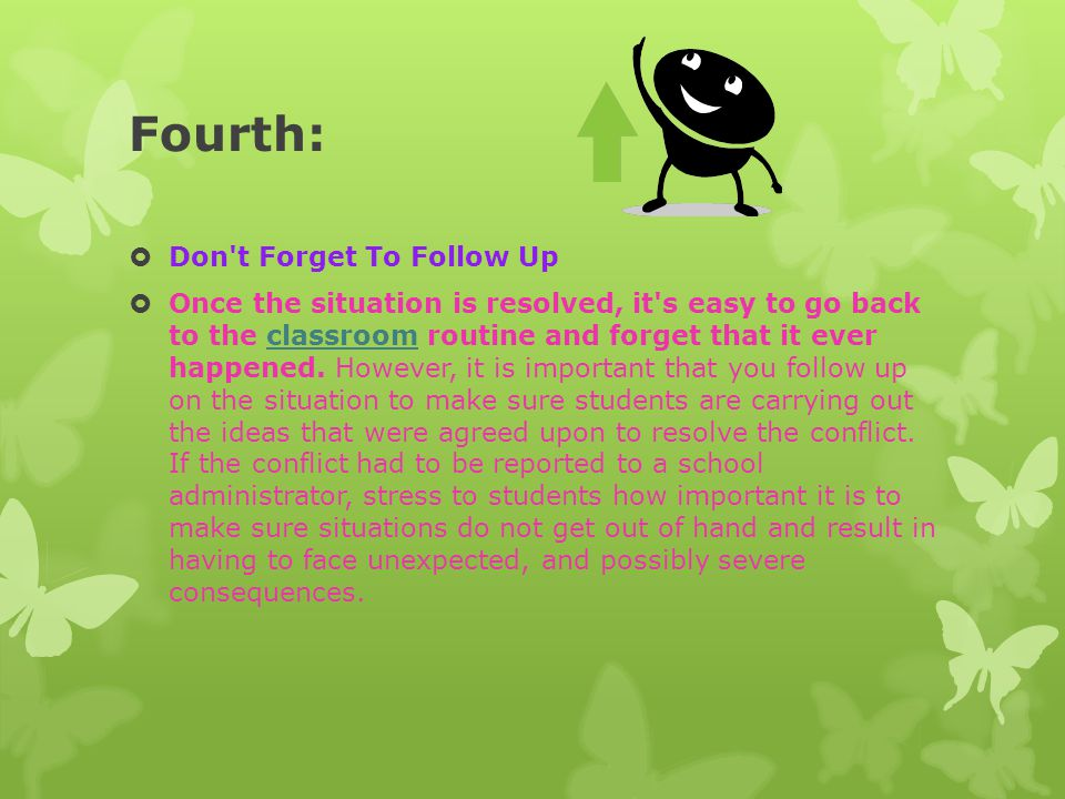 Fourth:  Don't Forget To Follow Up  Once the situation is resolved, it's easy to go back to the classroom routine and forget that it ever happened.
