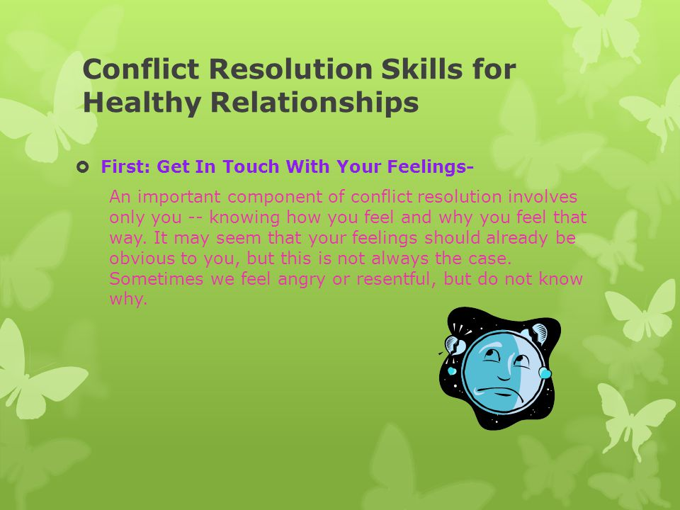 Conflict Resolution Skills for Healthy Relationships  First: Get In Touch With Your Feelings- An important component of conflict resolution involves
