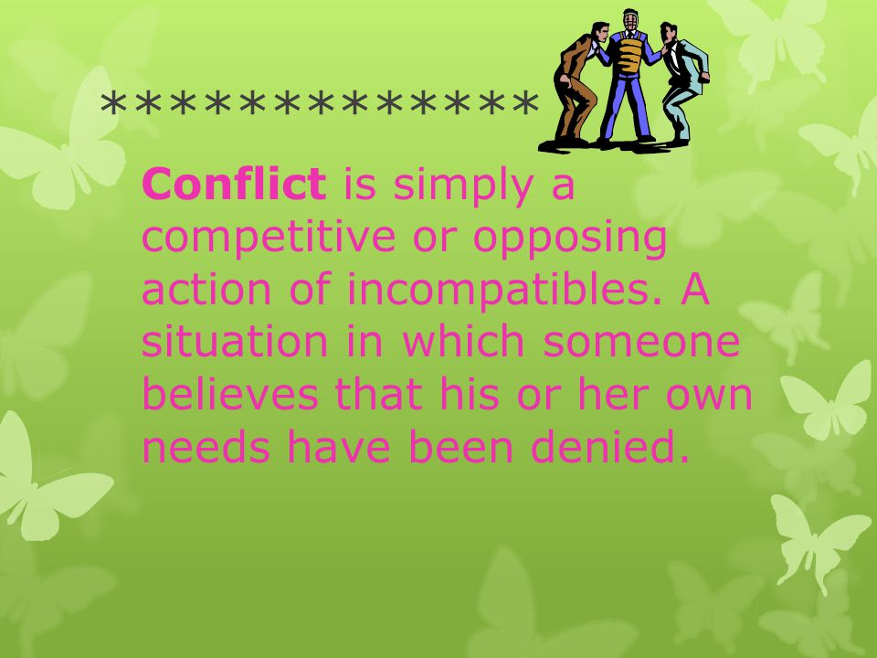 ************* Conflict is simply a competitive or opposing action of incompatibles. A situation in which someone believes that his or her own needs ha