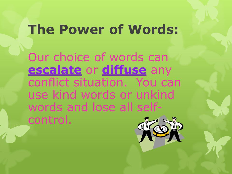 The Power of Words: Our choice of words can escalate or diffuse any conflict situation. You can use kind words or unkind words and lose all self- cont