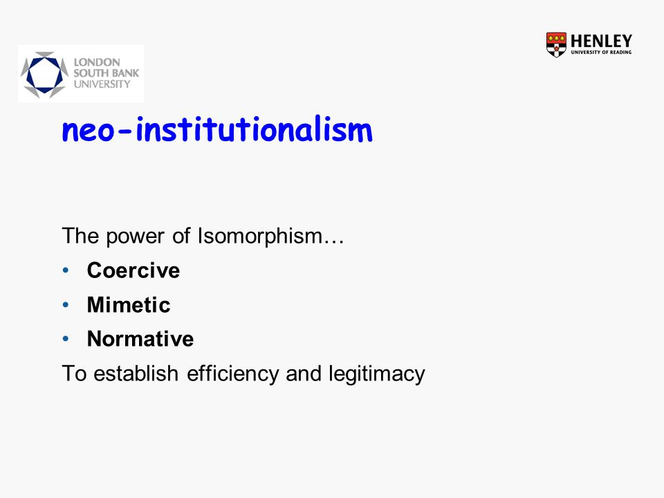 neo-institutionalism The power of Isomorphism… Coercive Mimetic Normative To establish efficiency and legitimacy