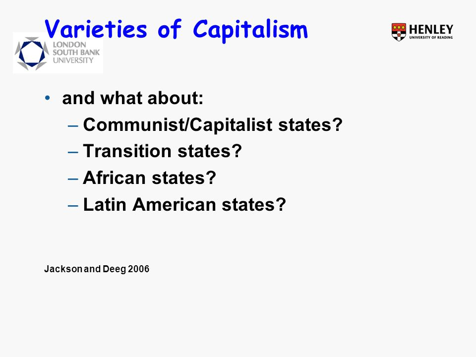 Varieties of Capitalism and what about: –Communist/Capitalist states? –Transition states? –African states? –Latin American states? Jackson and Deeg 20