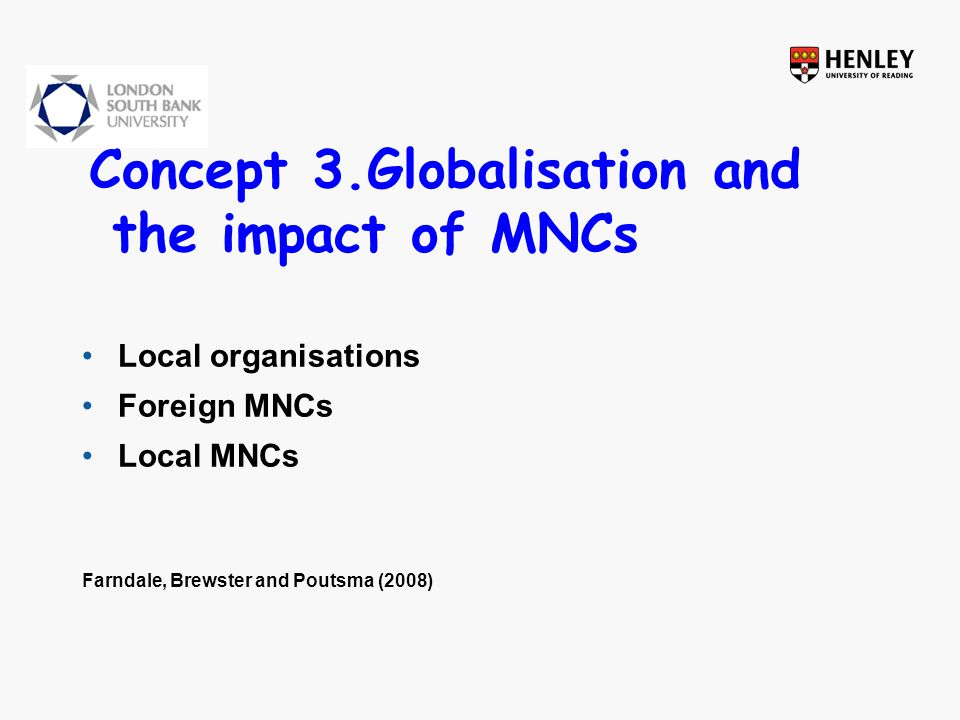 Concept 3.Globalisation and the impact of MNCs Local organisations Foreign MNCs Local MNCs Farndale, Brewster and Poutsma (2008)