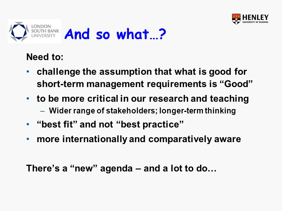 """And so what…? Need to: challenge the assumption that what is good for short-term management requirements is """"Good"""" to be more critical in our research"""