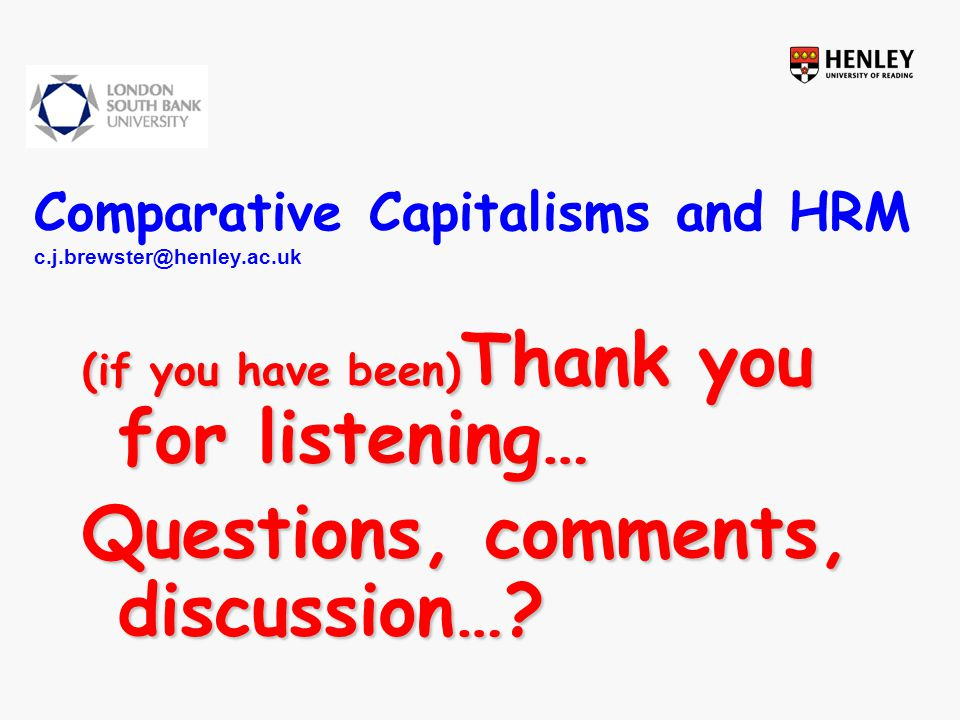 Comparative Capitalisms and HRM c.j.brewster@henley.ac.uk (if you have been) Thank you for listening… Questions, comments, discussion…?