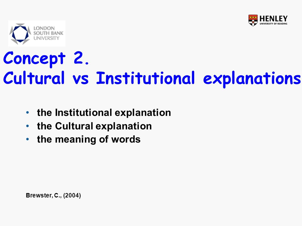 Concept 2. Cultural vs Institutional explanations the Institutional explanation the Cultural explanation the meaning of words Brewster, C., (2004)