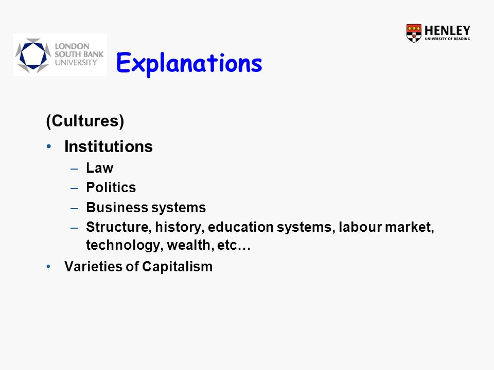 Explanations (Cultures) Institutions –Law –Politics –Business systems –Structure, history, education systems, labour market, technology, wealth, etc…