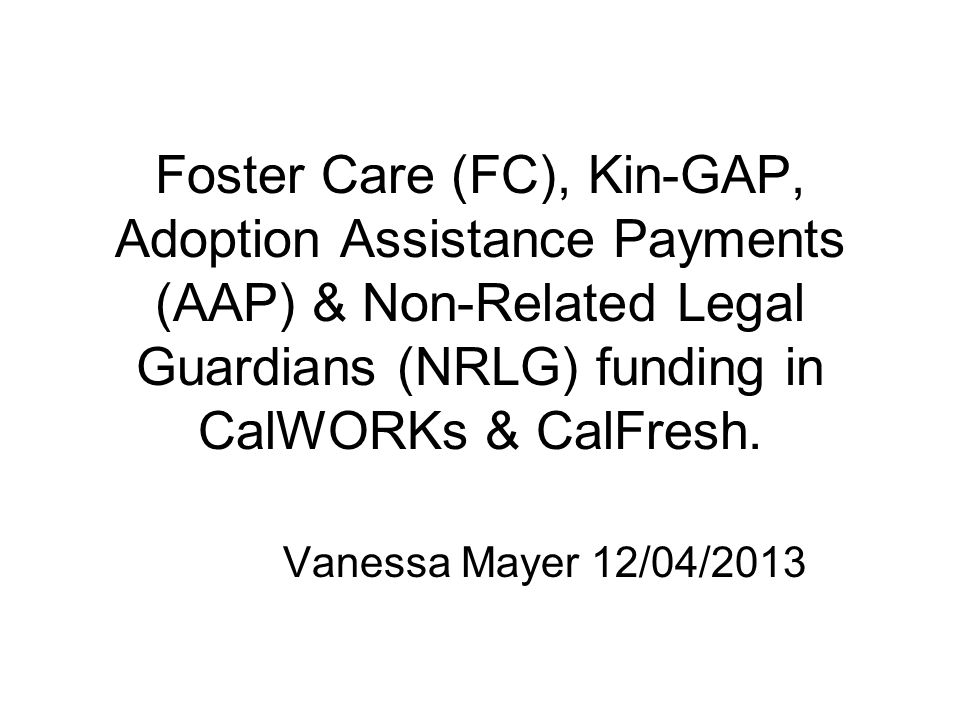 Foster Care (FC), Kin-GAP, Adoption Assistance Payments (AAP) & Non-Related Legal Guardians (NRLG) funding in CalWORKs & CalFresh.