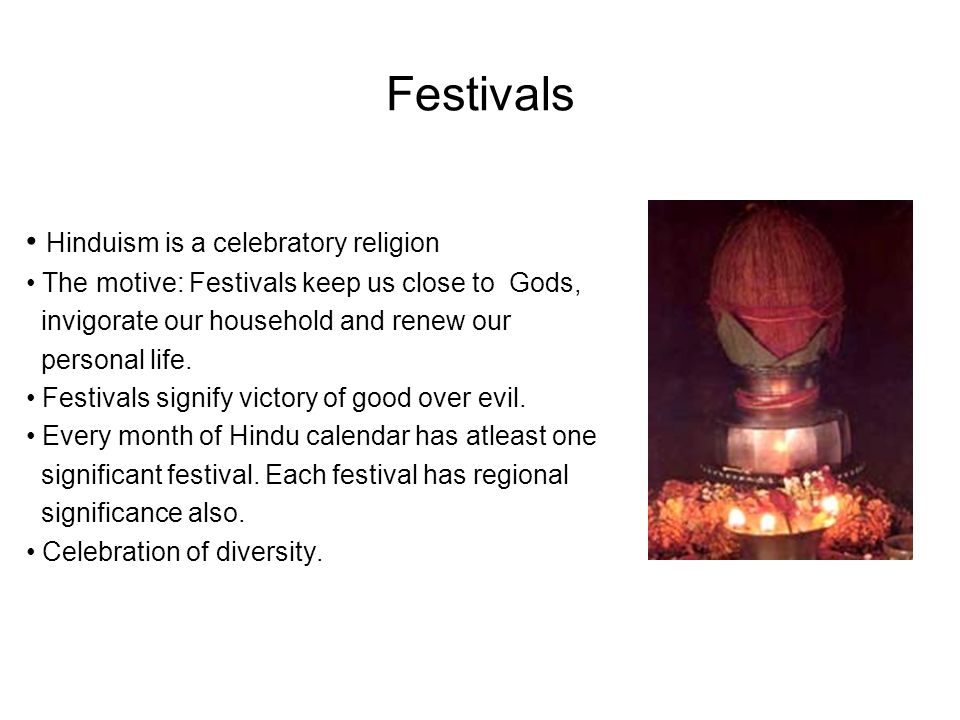 Festivals Hinduism is a celebratory religion The motive: Festivals keep us close to Gods, invigorate our household and renew our personal life.