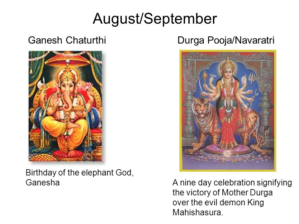 August/September Ganesh Chaturthi Birthday of the elephant God, Ganesha Durga Pooja/Navaratri A nine day celebration signifying the victory of Mother Durga over the evil demon King Mahishasura.