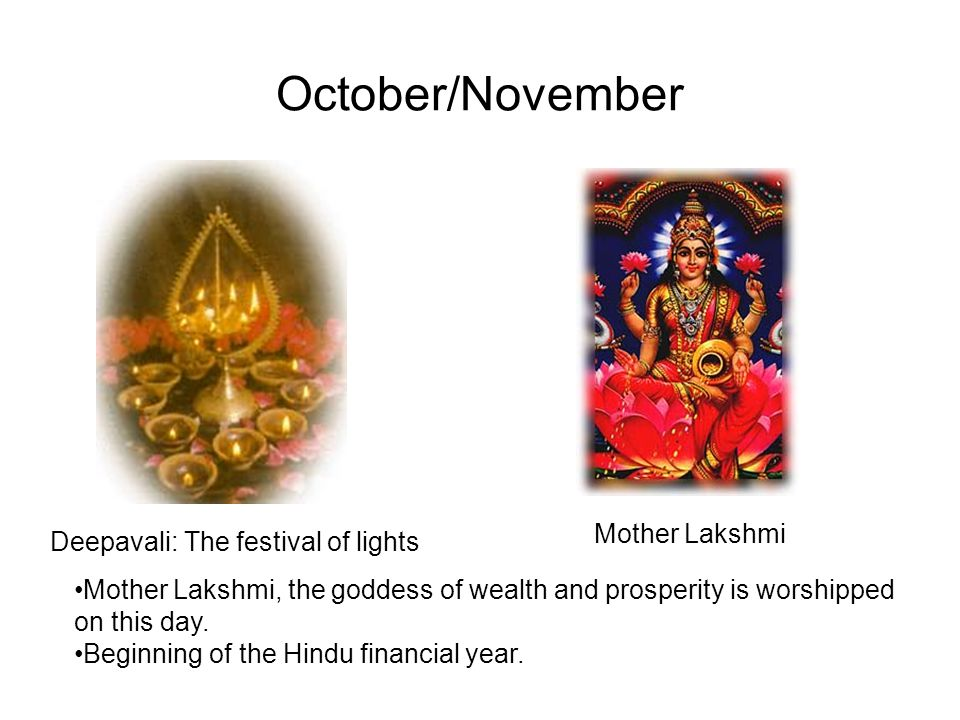 October/November Deepavali: The festival of lights Mother Lakshmi Mother Lakshmi, the goddess of wealth and prosperity is worshipped on this day.