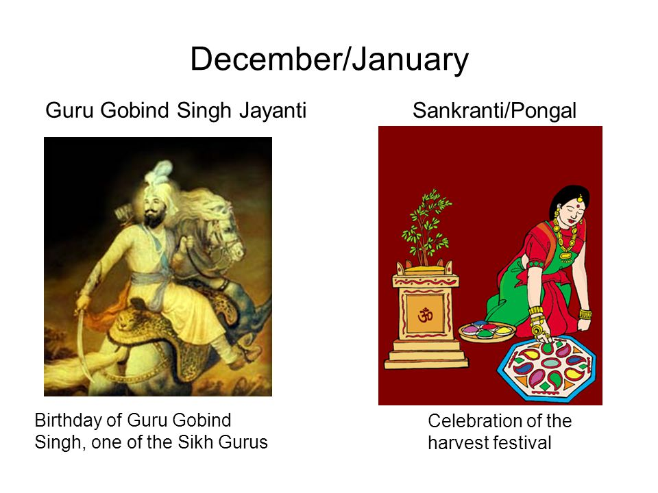 December/January Guru Gobind Singh Jayanti Birthday of Guru Gobind Singh, one of the Sikh Gurus Sankranti/Pongal Celebration of the harvest festival