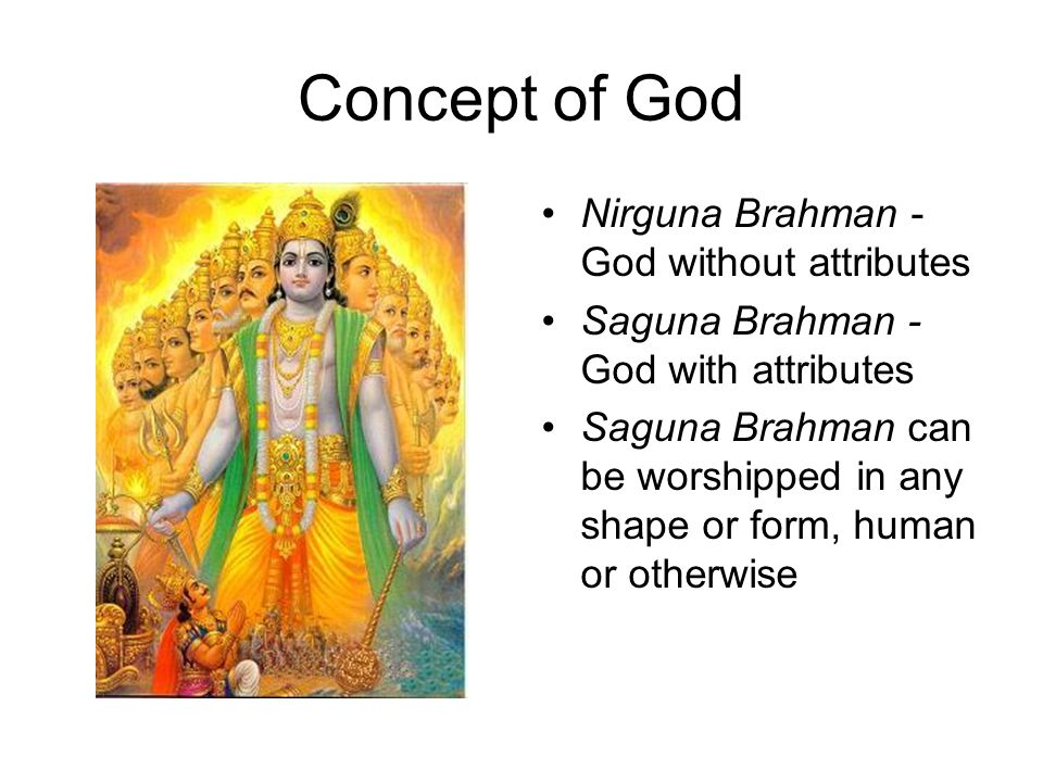 Concept of God Nirguna Brahman - God without attributes Saguna Brahman - God with attributes Saguna Brahman can be worshipped in any shape or form, human or otherwise