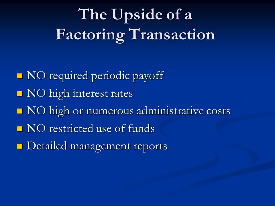 The Upside of a Factoring Transaction NO required periodic payoff NO required periodic payoff NO high interest rates NO high interest rates NO high or numerous administrative costs NO high or numerous administrative costs NO restricted use of funds NO restricted use of funds Detailed management reports Detailed management reports