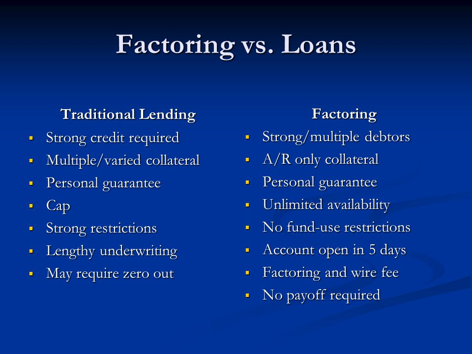 Factoring vs. Loans Traditional Lending  Strong credit required  Multiple/varied collateral  Personal guarantee  Cap  Strong restrictions  Lengt
