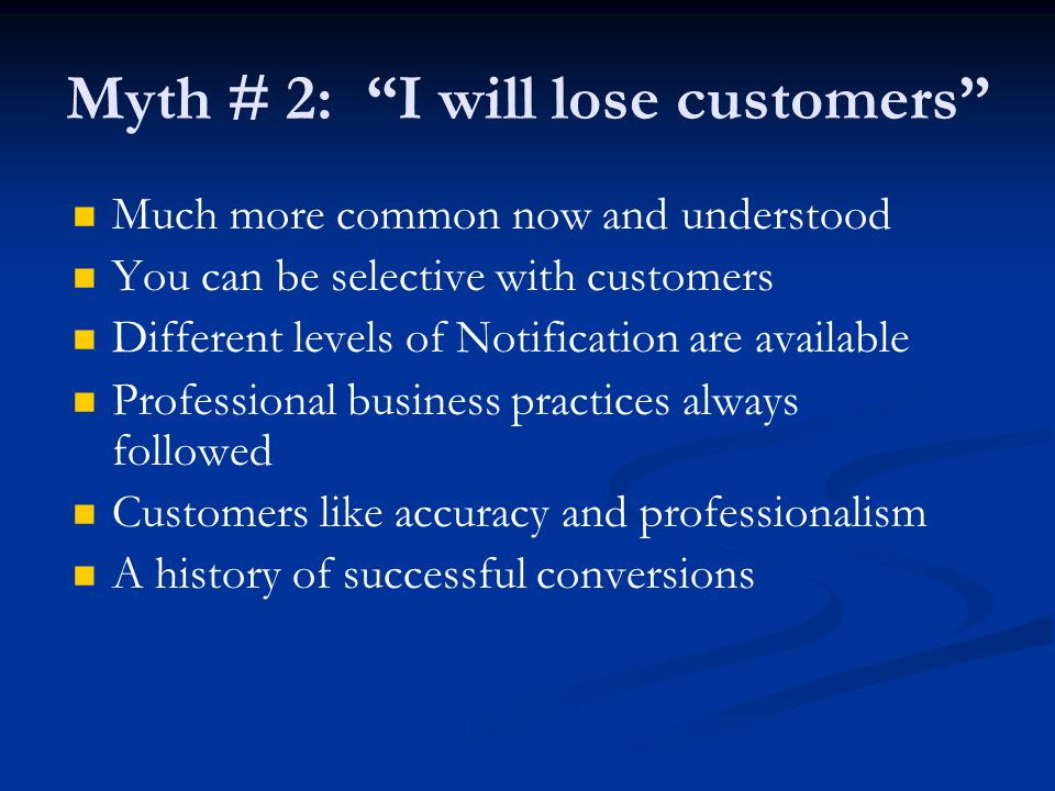 Myth # 2: I will lose customers Much more common now and understood You can be selective with customers Different levels of Notification are available Professional business practices always followed Customers like accuracy and professionalism A history of successful conversions