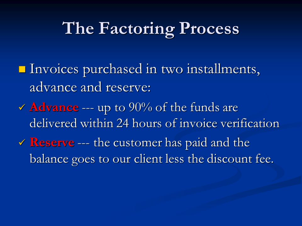 The Factoring Process Invoices purchased in two installments, advance and reserve: Invoices purchased in two installments, advance and reserve: Advance --- up to 90% of the funds are delivered within 24 hours of invoice verification Advance --- up to 90% of the funds are delivered within 24 hours of invoice verification Reserve --- the customer has paid and the balance goes to our client less the discount fee.