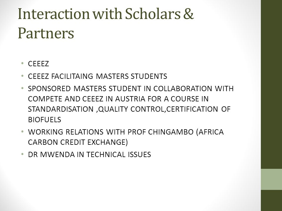 Interaction with Scholars & Partners CEEEZ CEEEZ FACILITAING MASTERS STUDENTS SPONSORED MASTERS STUDENT IN COLLABORATION WITH COMPETE AND CEEEZ IN AUSTRIA FOR A COURSE IN STANDARDISATION,QUALITY CONTROL,CERTIFICATION OF BIOFUELS WORKING RELATIONS WITH PROF CHINGAMBO (AFRICA CARBON CREDIT EXCHANGE) DR MWENDA IN TECHNICAL ISSUES