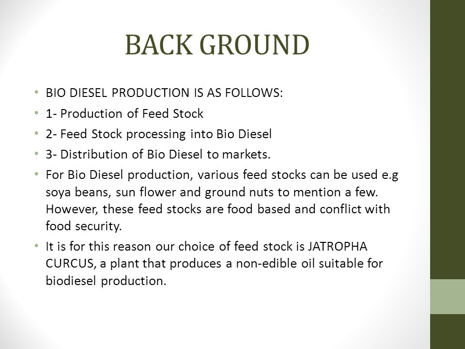 BACK GROUND BIO DIESEL PRODUCTION IS AS FOLLOWS: 1- Production of Feed Stock 2- Feed Stock processing into Bio Diesel 3- Distribution of Bio Diesel to