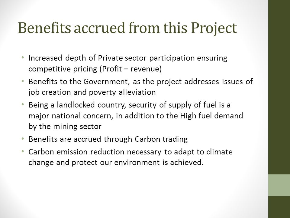 Benefits accrued from this Project Increased depth of Private sector participation ensuring competitive pricing (Profit = revenue) Benefits to the Government, as the project addresses issues of job creation and poverty alleviation Being a landlocked country, security of supply of fuel is a major national concern, in addition to the High fuel demand by the mining sector Benefits are accrued through Carbon trading Carbon emission reduction necessary to adapt to climate change and protect our environment is achieved.