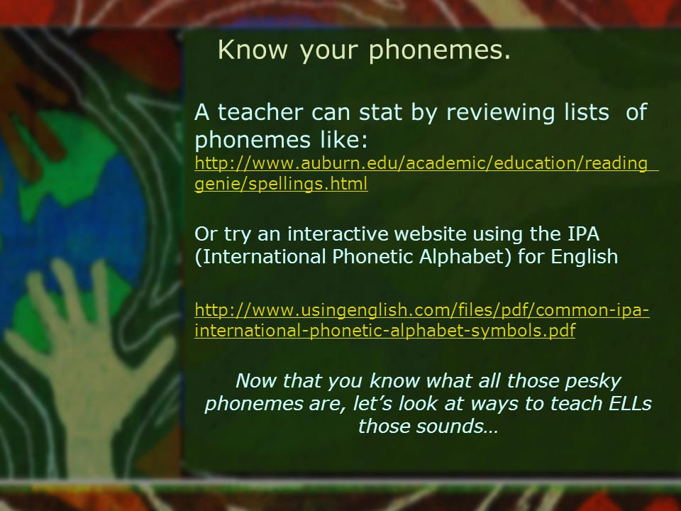 Know your phonemes. A teacher can stat by reviewing lists of phonemes like: http://www.auburn.edu/academic/education/reading_ genie/spellings.html htt