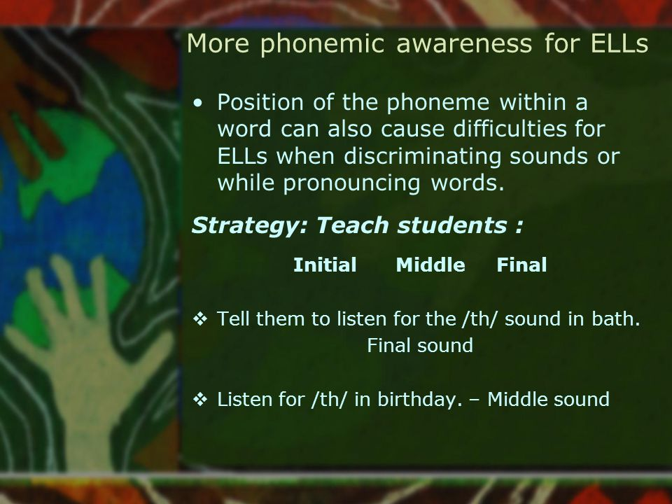 More phonemic awareness for ELLs Position of the phoneme within a word can also cause difficulties for ELLs when discriminating sounds or while pronou